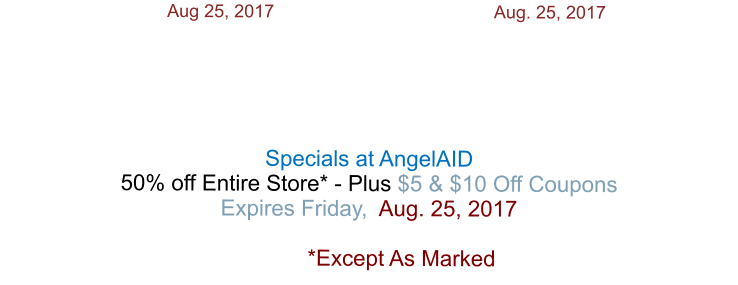 Aug 25, 2017  			                       Aug. 25, 2017      Specials at AngelAID 50% off Entire Store* - Plus $5 & $10 Off Coupons Expires Friday,  Aug. 25, 2017   *Except As Marked